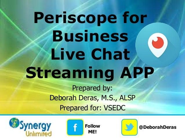 @DeborahDeras f Follow ME! Periscope for Business Live Chat Streaming APP Prepared by: Deborah Deras, M.S., ALSP Prepared ...
