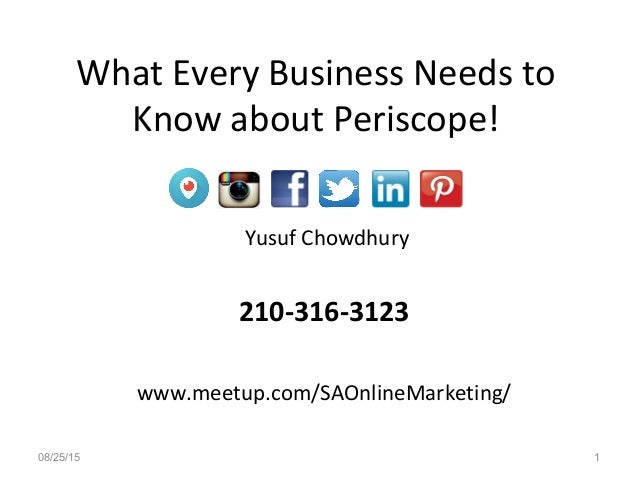 Yusuf Chowdhury 210-316-3123 www.meetup.com/SAOnlineMarketing/ What Every Business Needs to Know about Periscope! 08/25/15...