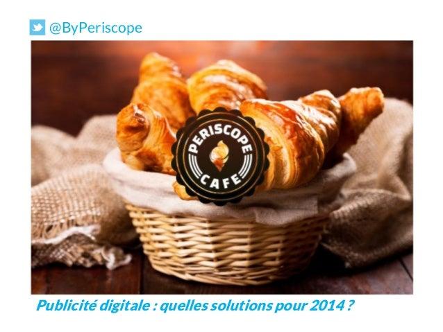 @ByPeriscope  PERISCOPE CAFE  Publicité digitale : quelles solutions pour 2014 ?