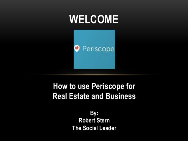 How to use Periscope for Real Estate and Business WELCOME By: Robert Stern The Social Leader