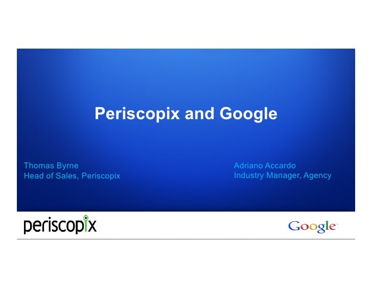 Periscopix and GoogleThomas Byrne                     Adriano AccardoHead of Sales, Periscopix        Industry Manager, Ag...