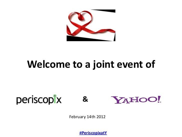 Welcome to a joint event of              &        February 14th 2012             #PeriscopixatY