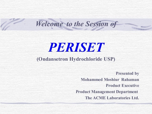 Welcome to the Session of PERISET (Ondansetron Hydrochloride USP) Presented by Mohammed Moshiur Rahaman Product Executive ...