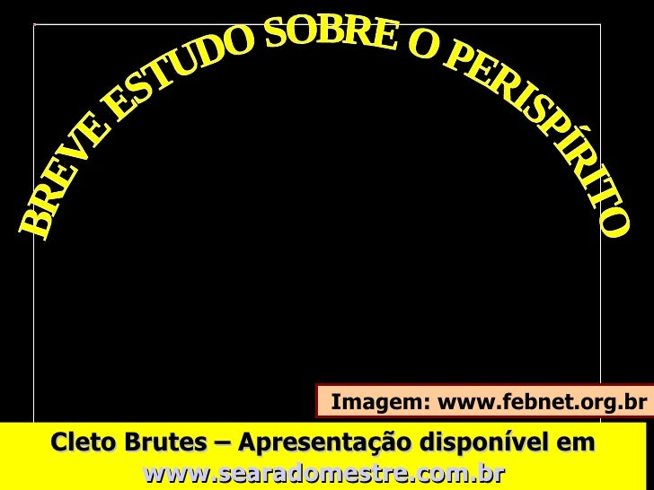 BREVE ESTUDO SOBRE O PERISPÍRITO Imagem: www.febnet.org.br Cleto Brutes – Apresentação disponível em  www.searadomestre.co...