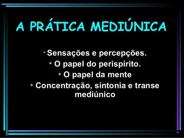 A PRÁTICA MEDIÚNICAA PRÁTICA MEDIÚNICA • Sensações e percepções.Sensações e percepções. • O papel do perispírito.O papel d...