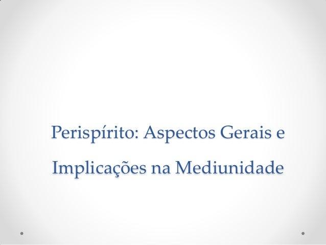 Perispírito: Aspectos Gerais eImplicações na Mediunidade