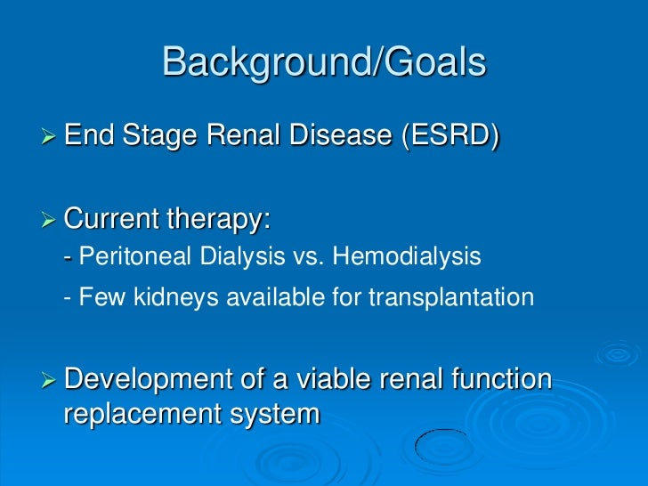 Background/Goals End   Stage Renal Disease (ESRD) Current   therapy: - Peritoneal Dialysis vs. Hemodialysis - Few kidney...