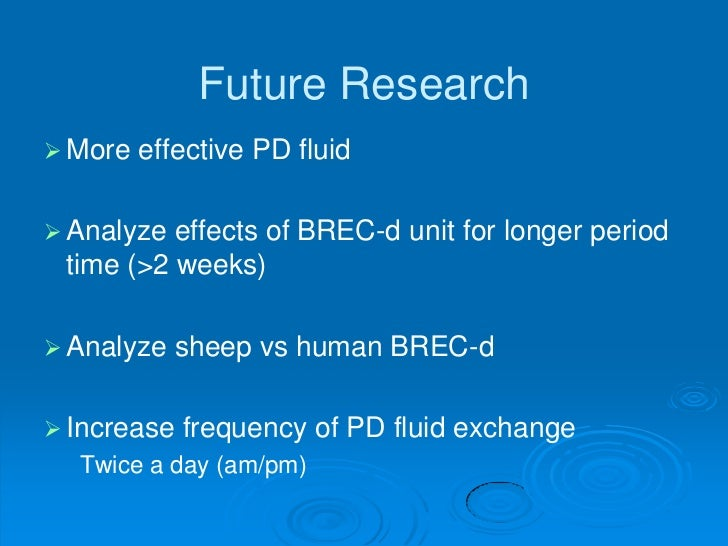 Future Research More   effective PD fluid Analyze effects of BREC-d unit for longer period time (>2 weeks) Analyze   sh...