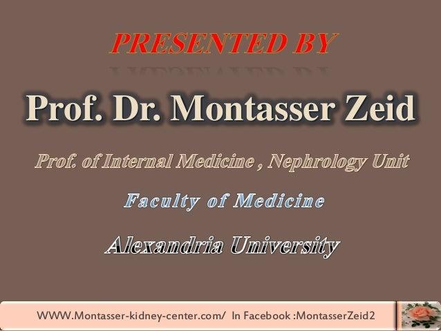 WWW.Montasser-kidney-center.com/ In Facebook :MontasserZeid2 Prof. Dr. Montasser Zeid