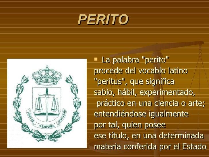 "<ul><li>La palabra ""perito""  </li></ul><ul><li>procede del vocablo latino  </li></ul><ul><li>""peritus""..."