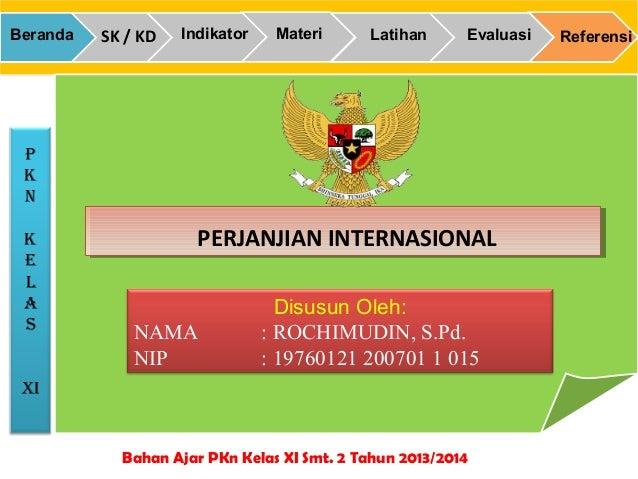 p k n k e L a S XI Bahan Ajar PKn Kelas XI Smt. 2 Tahun 2013/2014 ReferensiEvaluasiLatihanMateriIndikatorSK / KDBeranda PE...