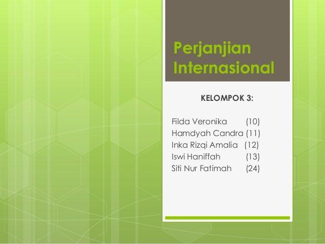 Perjanjian Internasional KELOMPOK 3: Filda Veronika (10) Hamdyah Candra (11) Inka Rizqi Amalia (12) Iswi Haniffah (13) Sit...