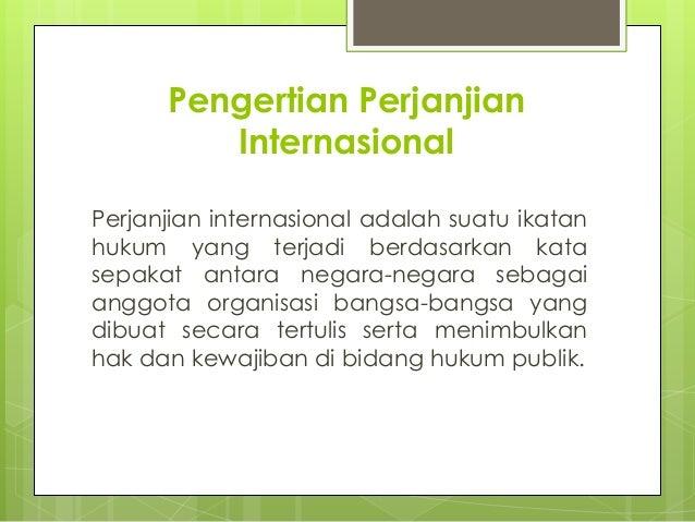 Pengertian Perjanjian Internasional Perjanjian internasional adalah suatu ikatan hukum yang terjadi berdasarkan kata sepak...