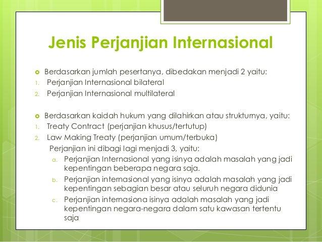 Jenis Perjanjian Internasional  Berdasarkan jumlah pesertanya, dibedakan menjadi 2 yaitu: 1. Perjanjian Internasional bil...