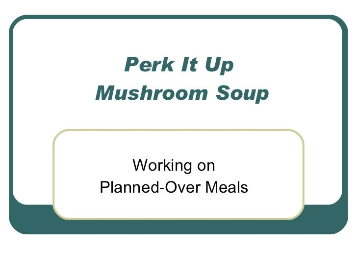 Perk It Up  Mushroom Soup Working on Planned-Over Meals