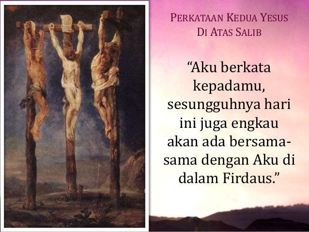 """PERKATAAN KEDUA YESUS DI ATAS SALIB """"Aku berkata kepadamu, sesungguhnya hari ini juga engkau akan ada bersama- sama dengan..."""