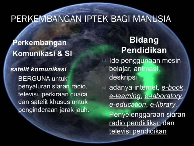PERKEMBANGAN IPTEK BAGI MANUSIA Perkembangan Komunikasi & SI Bidang Pendidikan satelit komunikasi BERGUNA untuk penyaluran...