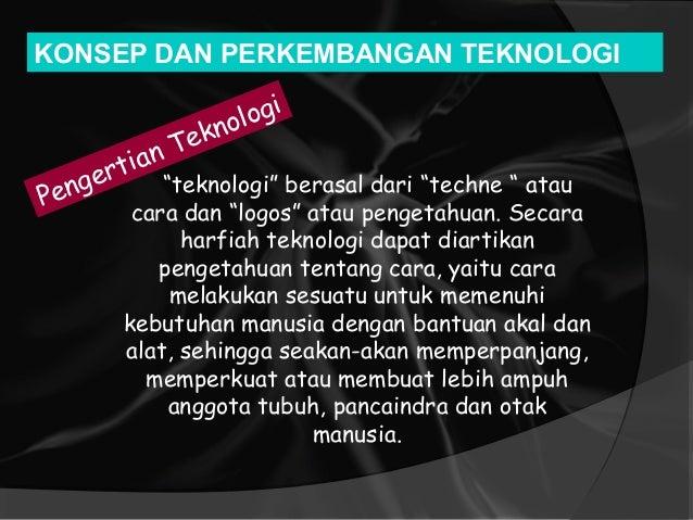 """""""teknologi"""" berasal dari """"techne """" atau cara dan """"logos"""" atau pengetahuan. Secara harfiah teknologi dapat diartikan penget..."""