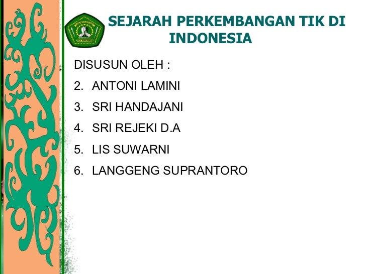 SEJARAH PERKEMBANGAN TIK DI INDONESIA <ul><li>DISUSUN OLEH : </li></ul><ul><li>ANTONI LAMINI </li></ul><ul><li>SRI HANDAJA...