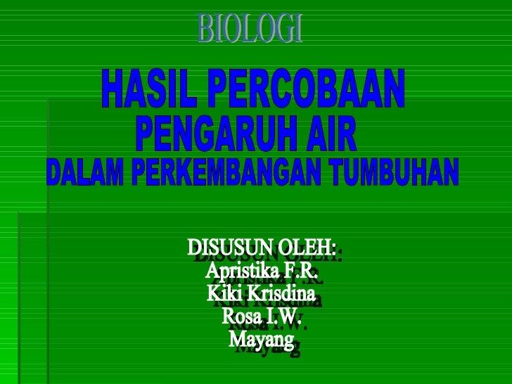 BIOLOGI HASIL PERCOBAAN PENGARUH AIR DALAM PERKEMBANGAN TUMBUHAN DISUSUN OLEH: Apristika F.R. Kiki Krisdina Rosa I.W. Mayang