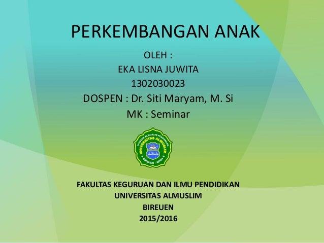 PERKEMBANGAN ANAK OLEH : EKA LISNA JUWITA 1302030023 DOSPEN : Dr. Siti Maryam, M. Si MK : Seminar FAKULTAS KEGURUAN DAN IL...