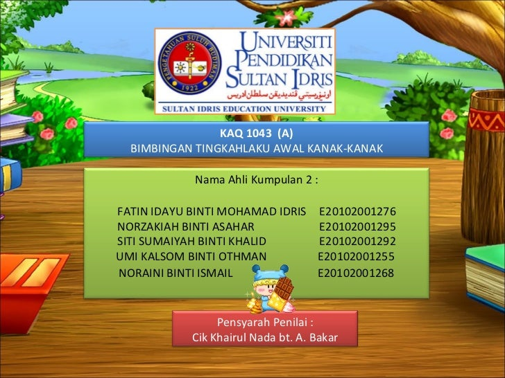 KAQ 1043  (A) BIMBINGAN TINGKAHLAKU AWAL KANAK-KANAK Nama Ahli Kumpulan 2 : FATIN IDAYU BINTI MOHAMAD IDRIS  E20102001276 ...