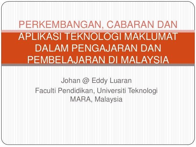 Johan @ Eddy Luaran Faculti Pendidikan, Universiti Teknologi MARA, Malaysia PERKEMBANGAN, CABARAN DAN APLIKASI TEKNOLOGI M...