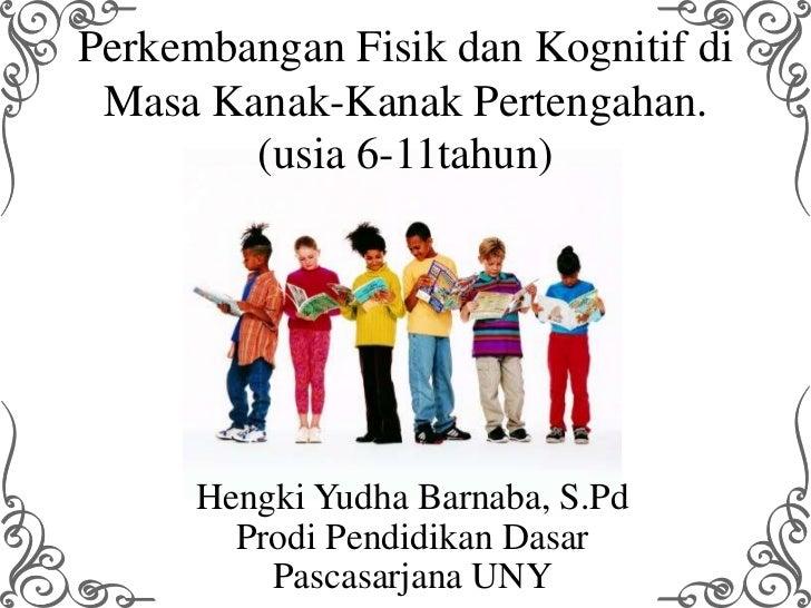 Perkembangan Fisik dan Kognitif di Masa Kanak-Kanak Pertengahan.        (usia 6-11tahun)      Hengki Yudha Barnaba, S.Pd  ...