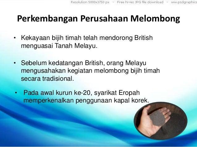 Perkembangan Perusahaan Melombong• Kekayaan bijih timah telah mendorong British  menguasai Tanah Melayu.• Sebelum kedatang...
