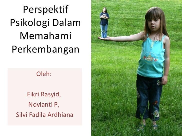 Perspektif Psikologi Dalam Memahami Perkembangan Oleh:  Fikri Rasyid,  Novianti P,  Silvi Fadila Ardhiana