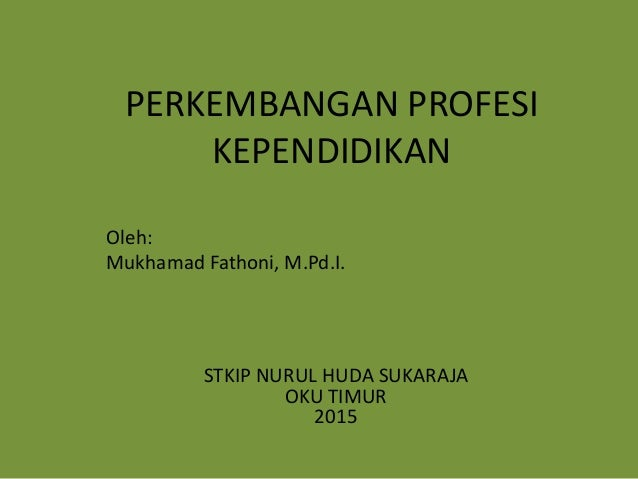 Oleh: Mukhamad Fathoni, M.Pd.I. PERKEMBANGAN PROFESI KEPENDIDIKAN STKIP NURUL HUDA SUKARAJA OKU TIMUR 2015
