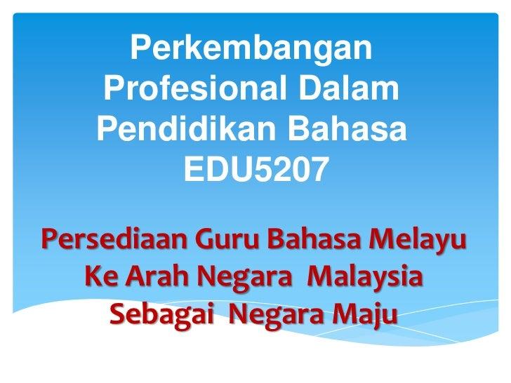 Perkembangan   Profesional Dalam   Pendidikan Bahasa        EDU5207Persediaan Guru Bahasa Melayu   Ke Arah Negara Malaysia...