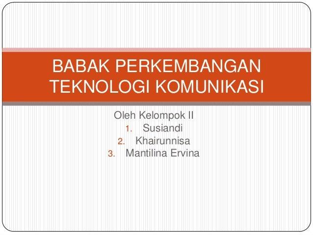 Oleh Kelompok II1. Susiandi2. Khairunnisa3. Mantilina ErvinaBABAK PERKEMBANGANTEKNOLOGI KOMUNIKASI