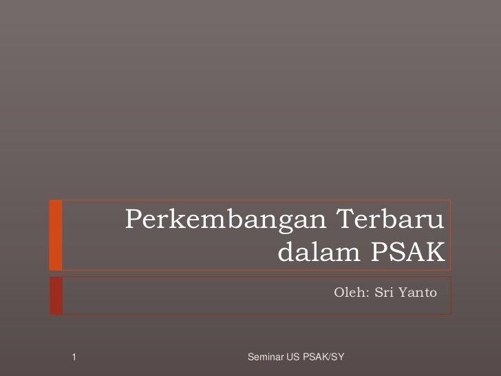 PerkembanganTerbarudalam PSAK<br />Oleh: Sri Yanto<br />1<br />Seminar US PSAK/SY<br />