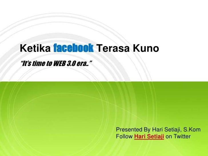 "Ketika facebook Terasa Kuno<br />""It's time to WEB 3.0 era..""<br />Presented By HariSetiaji, S.Kom<br />Follow HariSetiaji..."