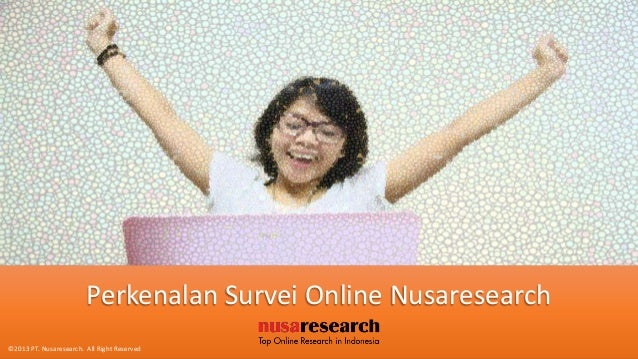 Perkenalan Survei Online Nusaresearch©2013 PT. Nusaresearch. All Right Reserved
