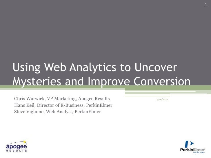 Using Web Analytics to Uncover Mysteries and Improve Conversion<br />Chris Warwick, VP Marketing, Apogee Results<br />Hans...