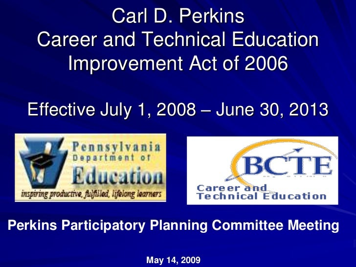 Carl D. Perkins    Career and Technical Education       Improvement Act of 2006  Effective July 1, 2008 – June 30, 2013Per...