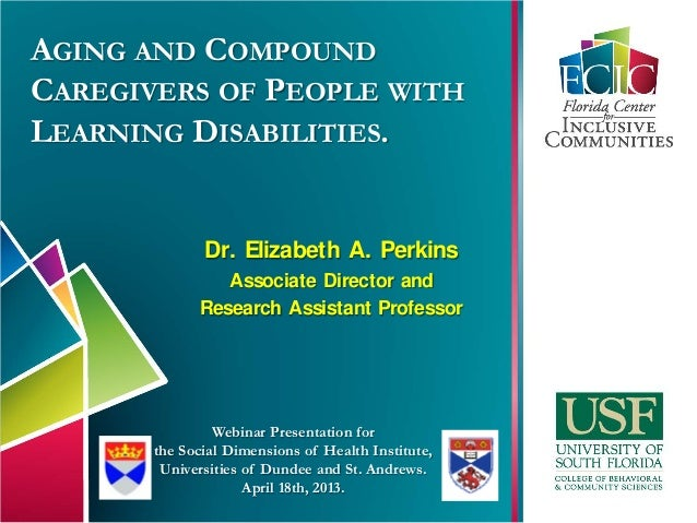 AGING AND COMPOUNDCAREGIVERS OF PEOPLE WITHLEARNING DISABILITIES.Dr. Elizabeth A. PerkinsAssociate Director andResearch As...
