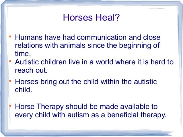 hippotherapy for children with autism This study examined the effectiveness of hippotherapy versus traditional therapy  for children with language-learning disabilities three boys, ages 9, 10, and 12.