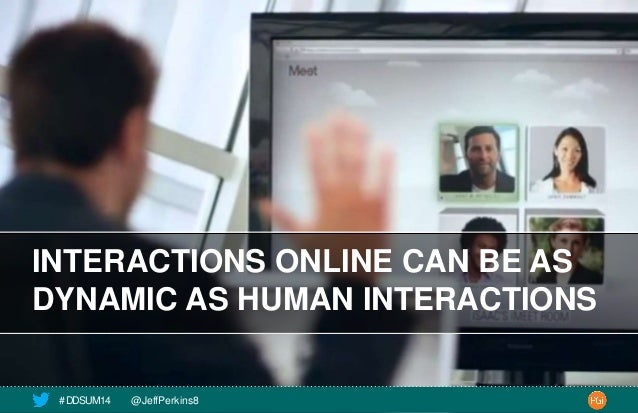INTERACTIONS ONLINE CAN BE AS  DYNAMIC AS HUMAN INTERACTIONS  # DDSUM14 @JeffPerkins8 17