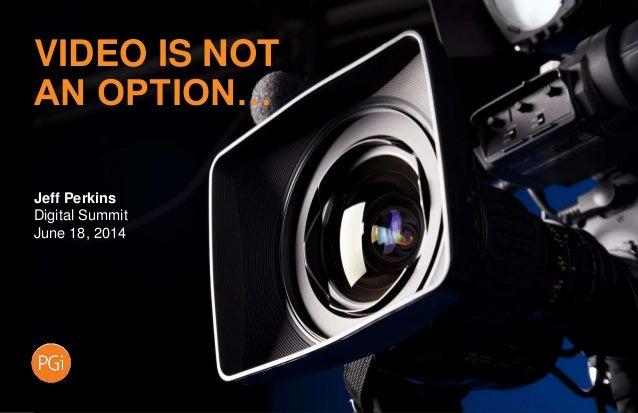 Jeff Perkins Digital Summit June 18, 2014 VIDEO IS NOT AN OPTION…