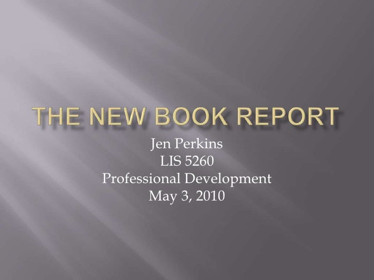 The New Book Report<br />Jen Perkins<br />LIS 5260<br />Professional Development<br />May 3, 2010<br />