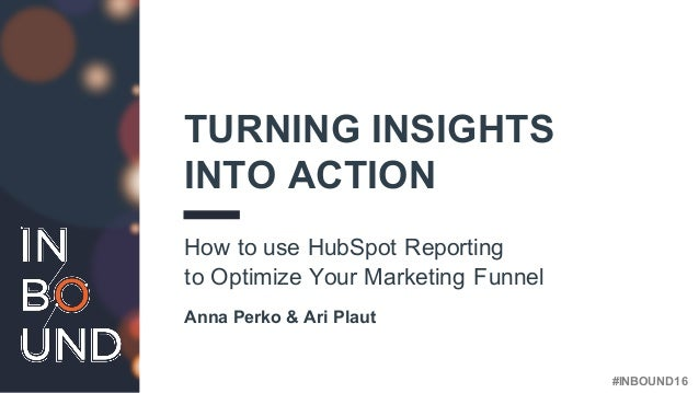 #INBOUND16 TURNING INSIGHTS INTO ACTION How to use HubSpot Reporting to Optimize Your Marketing Funnel Anna Perko & Ari Pl...