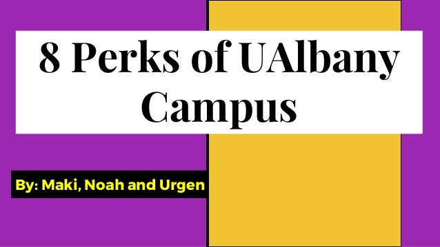 By: Maki, Noah and Urgen 8 Perks of UAlbany Campus