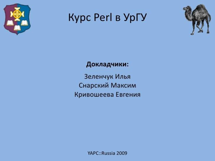 Курс Perl в УрГУ       Докладчики:    Зеленчук Илья   Снарский Максим  Кривошеева Евгения         YAPC::Russia 2009