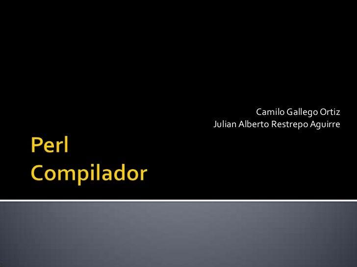 PerlCompilador<br />Camilo Gallego Ortiz<br />Julian Alberto Restrepo Aguirre<br />