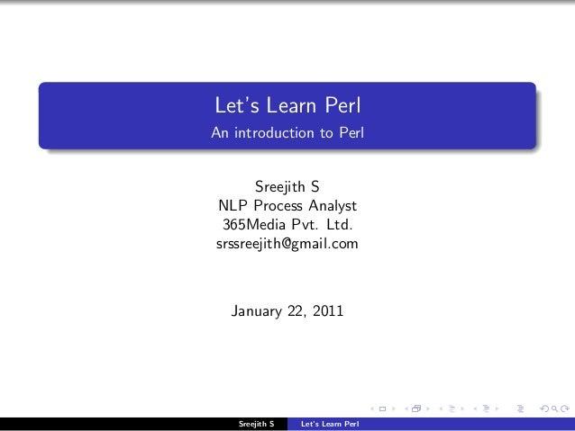 Let's Learn PerlAn introduction to Perl      Sreejith SNLP Process Analyst 365Media Pvt. Ltd.srssreejith@gmail.com   Janua...