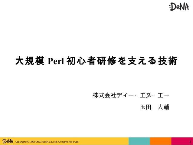 Copyright (C) 1999-2013 DeNA Co.,Ltd. All Rights Reserved. 大規模 Perl 初心者研修を支える技術 株式会社ディー・エヌ・エー 玉田 大輔 1