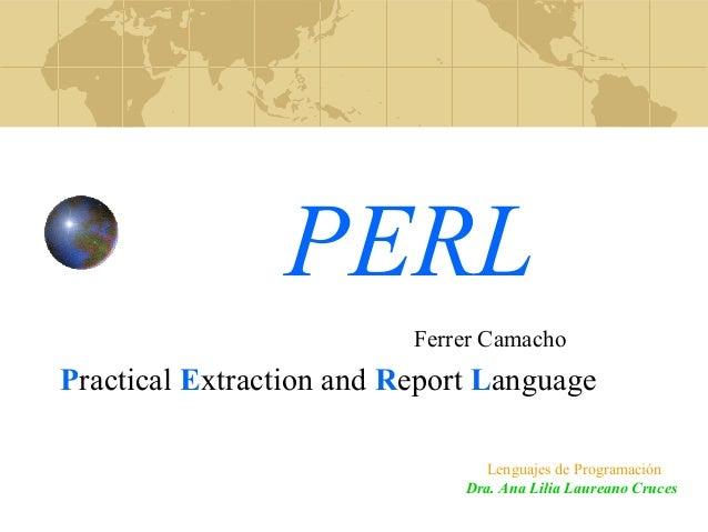 PERL Practical Extraction and Report Language Dra. Ana Lilia Laureano Cruces Lenguajes de Programación Ferrer Camacho